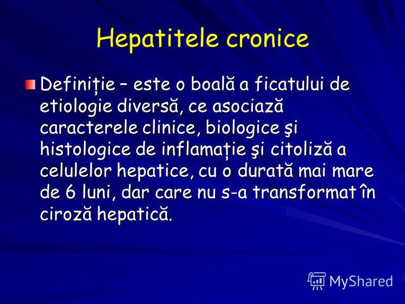 Hepatitele cronice Definiţie – este o boală a ficatului de etiologie diversă, ce asociază caracterele clinice, biologice şi histologice de inflamaţie şi citoliză a celulelor hepatice, cu o durată mai mare de 6 luni, dar care nu s-a transformat în cir