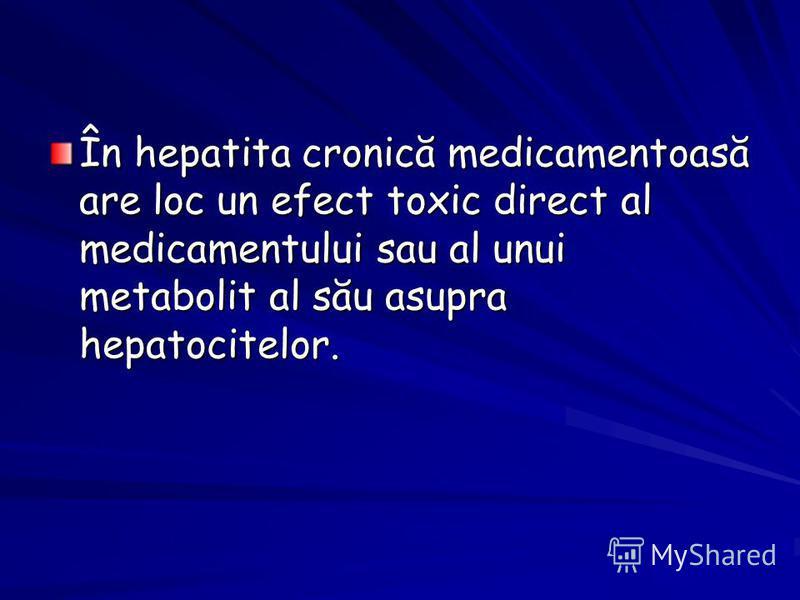 În hepatita cronică medicamentoasă are loc un efect toxic direct al medicamentului sau al unui metabolit al său asupra hepatocitelor.