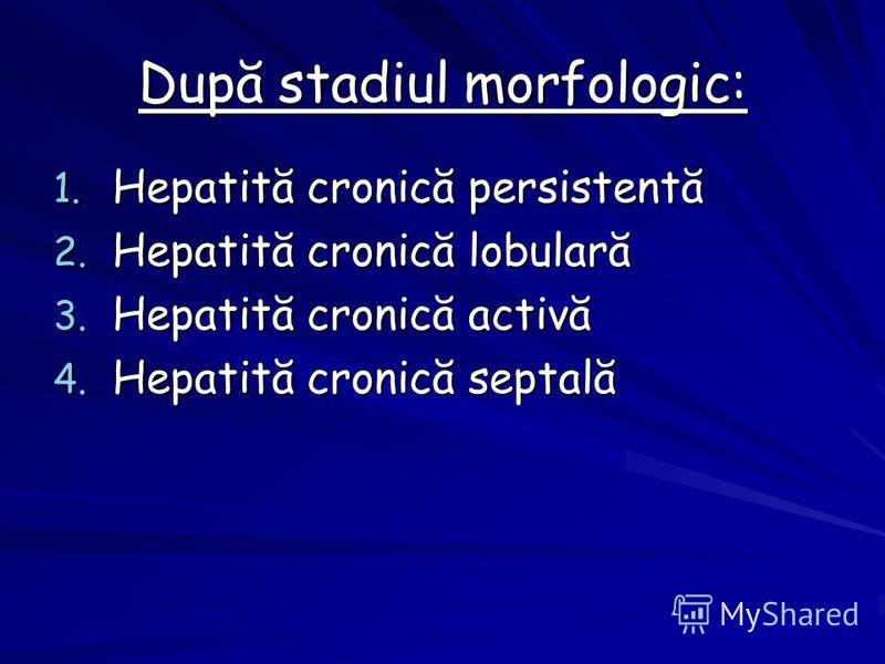 După stadiul morfologic: 1. Hepatită cronică persistentă 2. Hepatită cronică lobulară 3. Hepatită cronică activă 4. Hepatită cronică septală
