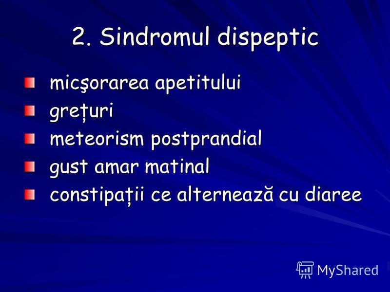 2. Sindromul dispeptic micşorarea apetitului greţuri meteorism postprandial gust amar matinal constipaţii ce alternează cu diaree