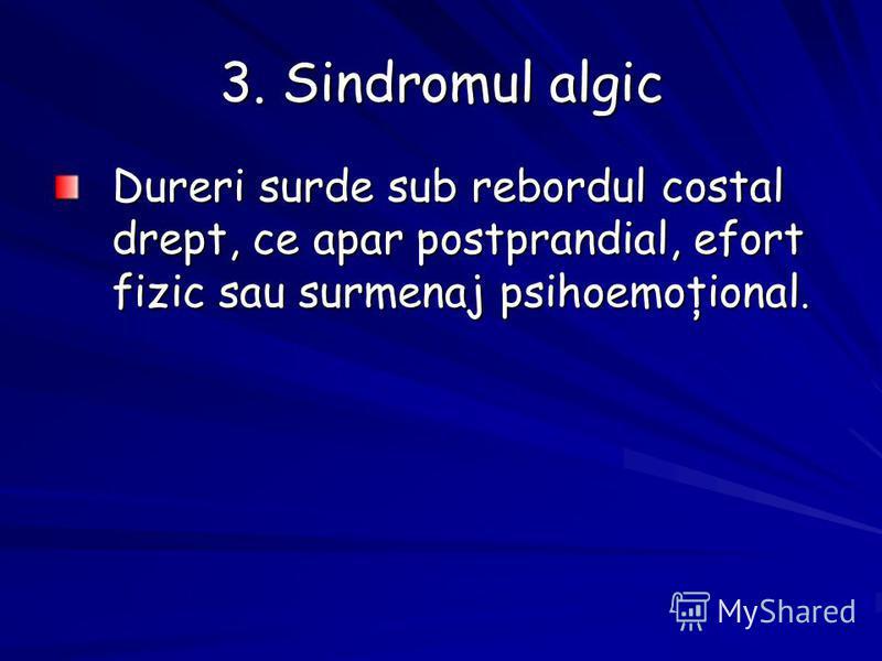 3. Sindromul algic Dureri surde sub rebordul costal drept, ce apar postprandial, efort fizic sau surmenaj psihoemoţional.