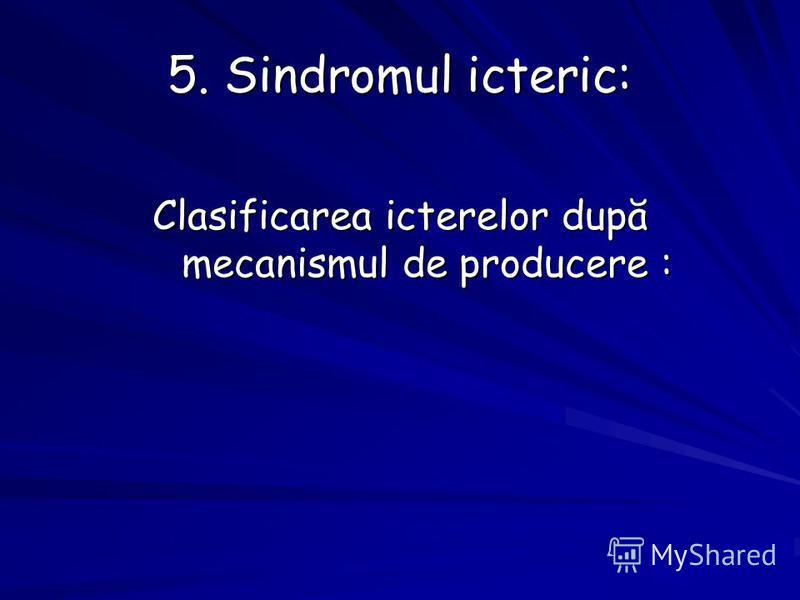 5. Sindromul icteric: Clasificarea icterelor după mecanismul de producere :