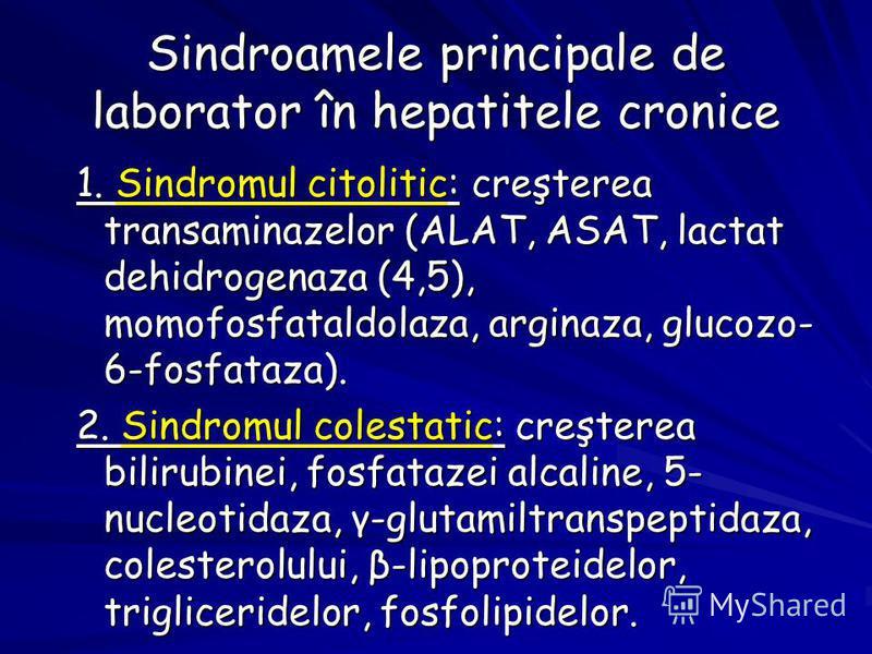 Sindroamele principale de laborator în hepatitele cronice 1. Sindromul citolitic: creşterea transaminazelor (ALAT, ASAT, lactat dehidrogenaza (4,5), momofosfataldolaza, arginaza, glucozo- 6-fosfataza). 2. Sindromul colestatic: creşterea bilirubinei,
