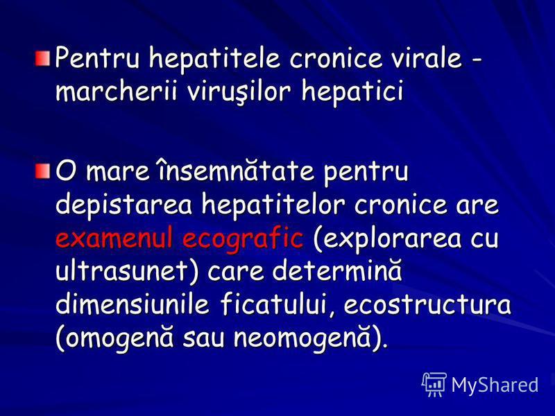 Pentru hepatitele cronice virale - marcherii viruşilor hepatici O mare însemnătate pentru depistarea hepatitelor cronice are examenul ecografic (explorarea cu ultrasunet) care determină dimensiunile ficatului, ecostructura (omogenă sau neomogenă).