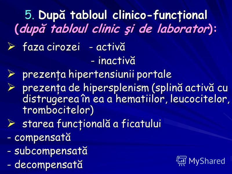 5. După tabloul clinico-funcţional (după tabloul clinic şi de laborator): faza cirozei - activă faza cirozei - activă - inactivă - inactivă prezenţa hipertensiunii portale prezenţa hipertensiunii portale prezenţa de hipersplenism (splină activă cu di
