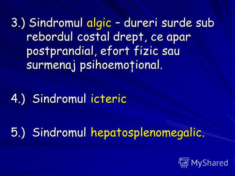 3.) Sindromul algic – dureri surde sub rebordul costal drept, ce apar postprandial, efort fizic sau surmenaj psihoemoţional. 4.) Sindromul icteric 5.) Sindromul hepatosplenomegalic.