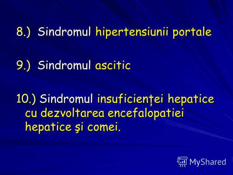 8.) Sindromul hipertensiunii portale 9.) Sindromul ascitic 10.) Sindromul insuficienţei hepatice cu dezvoltarea encefalopatiei hepatice şi comei.