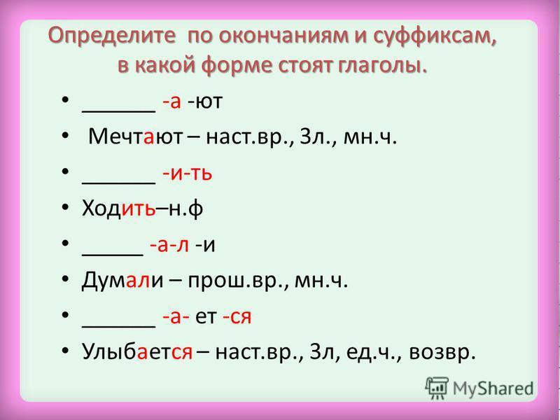 Определите по окончаниям и суффиксам, в какой форме стоят глаголы. ______ -а -ют Мечтают – наст.вр., 3 л., мн.ч. ______ -и-ть Ходить–н.ф _____ -а-л -и Думали – прош.вр., мн.ч. ______ -а- ет -ся Улыбается – наст.вр., 3 л, ед.ч., возвр.