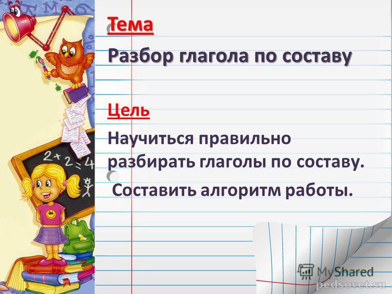 Тема Разбор глагола по составу Цель Научиться правильно разбирать глаголы по составу. Составить алгоритм работы.