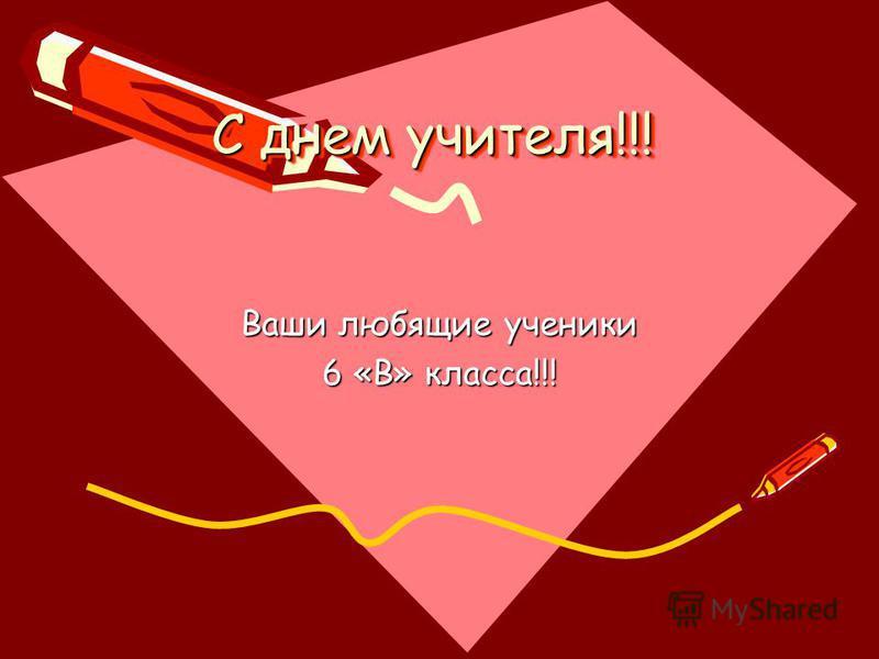 С днем учителя!!! Ваши любящие ученики 6 «В» класса!!!