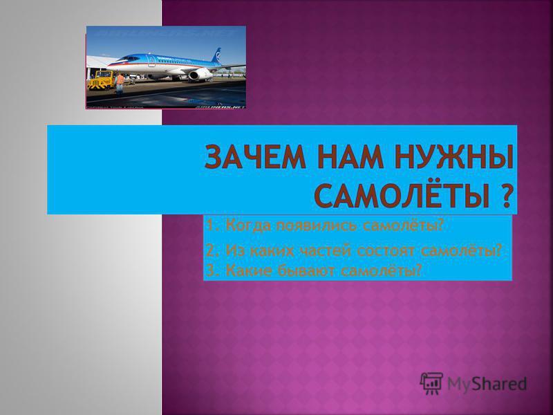 1. Когда появились самолёты? 2. Из каких частей состоят самолёты? 3. Какие бывают самолёты?