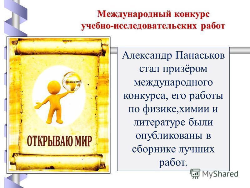 Международный конкурс учебно-исследовательских работ Александр Панаськов стал призёром международного конкурса, его работы по физикке,химии и литературе были опубликованы в сборнике лучших работ.