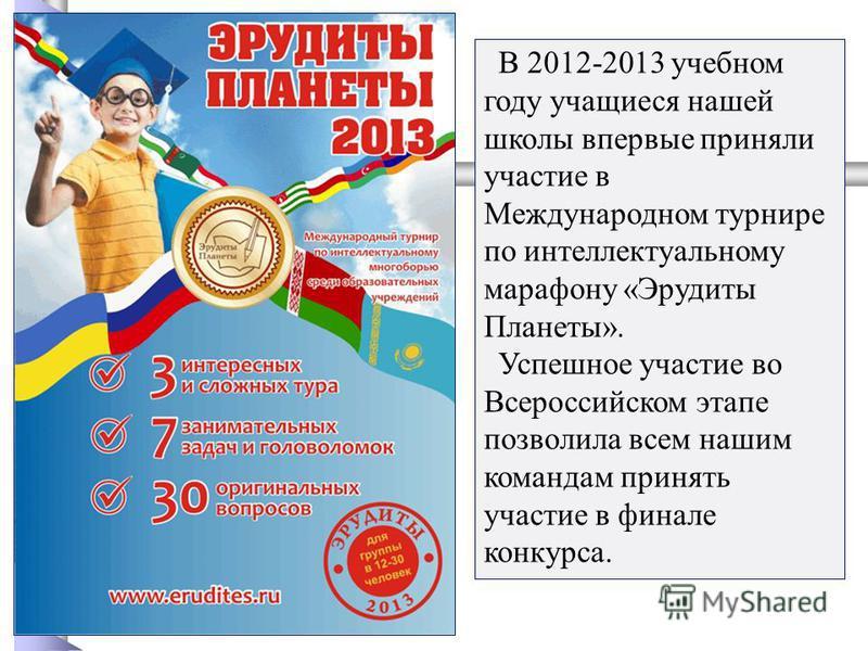 В 2012-2013 учебном году учащиеся нашей школы впервые приняли участие в Международном турнире по интеллектуальному марафону «Эрудиты Планеты». Успешное участие во Всероссийском этапе позволила всем нашим командам принять участие в финале конкурса.