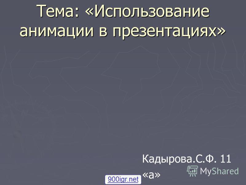 Тема: «Использование анимации в презентациях» 900igr.net Кадырова.С.Ф. 11 «а»