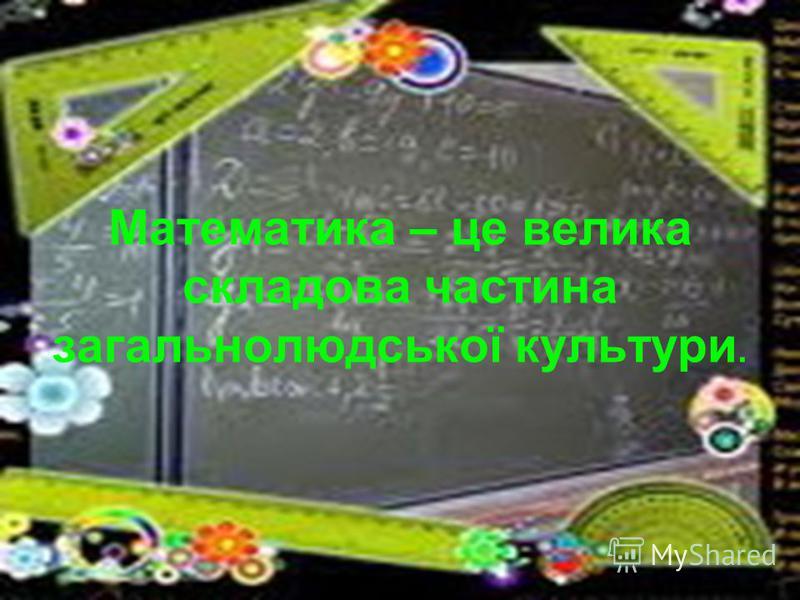Математика – це велика складова частина загальнолюдської культури.