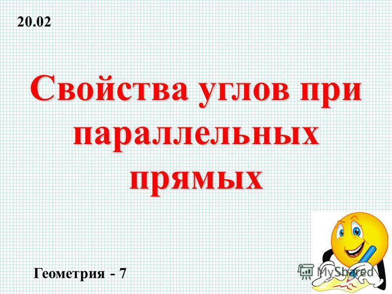 Свойства углов при параллельных прямых Геометрия - 7 20.02