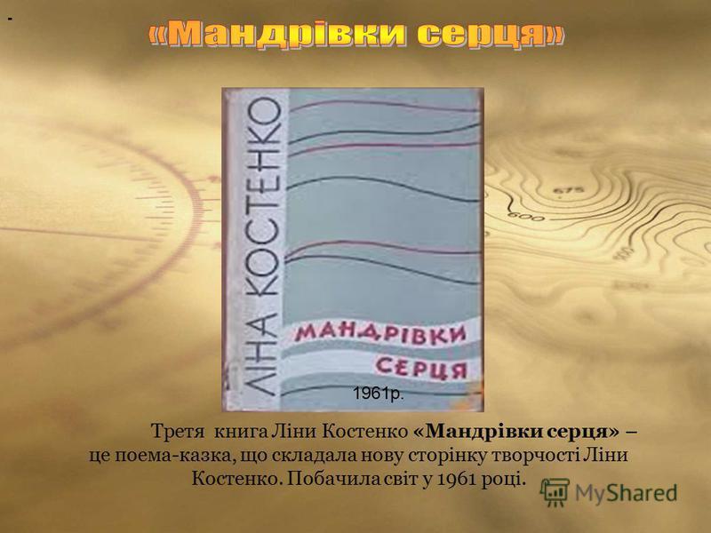 1961р. Третя книга Ліни Костенко «Мандрівки серця» – це поема-казка, що складала нову сторінку творчості Ліни Костенко. Побачила світ у 1961 році. -