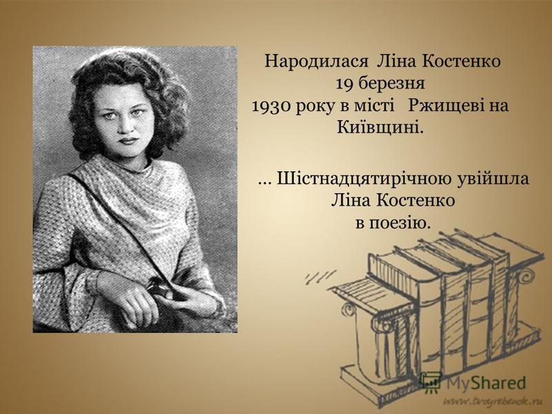… Шістнадцятирічною увійшла Ліна Костенко в поезію. Народилася Ліна Костенко 19 березня 1930 року в місті Ржищеві на Київщині.