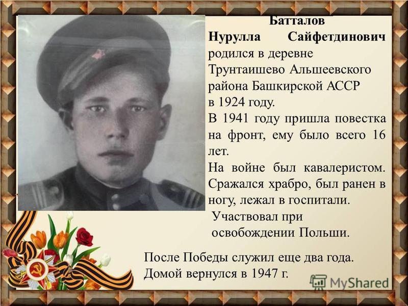 Батталов Нурулла Сайфетдинович родился в деревне Трунтаишево Альшеевского района Башкирской АССР в 1924 году. В 1941 году пришла повестка на фронт, ему было всего 16 лет. На войне был кавалеристом. Сражался храбро, был ранен в ногу, лежал в госпитали