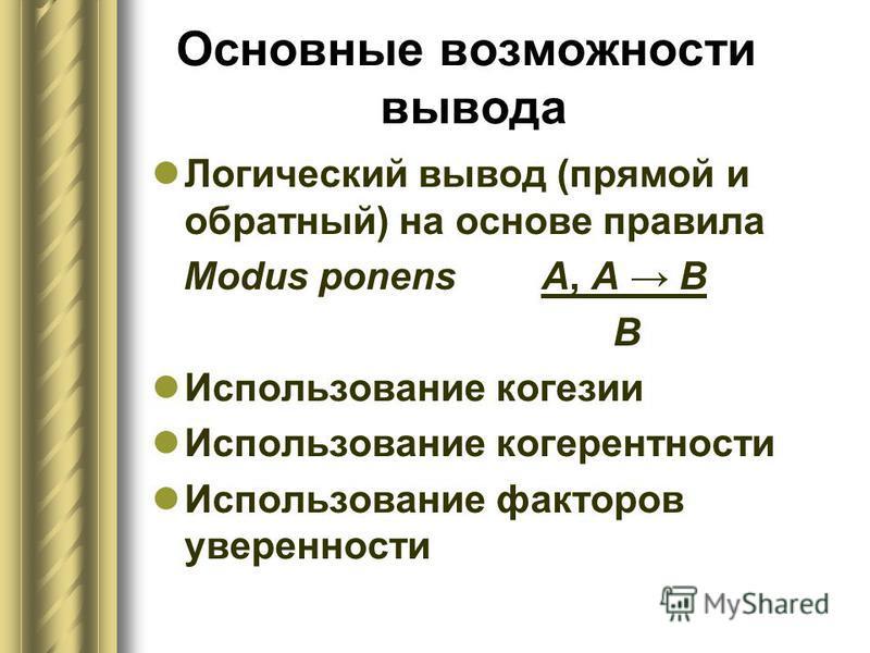 Основные возможности вывода Логический вывод (прямой и обратный) на основе правила Modus ponens A, А В В Использование когезии Использование когерентности Использование факторов уверенности