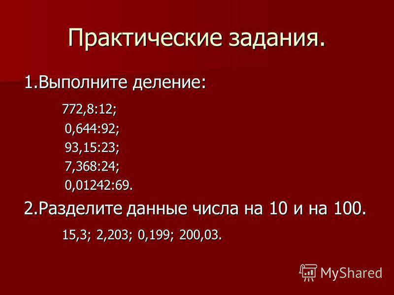 Практические задания. 1. Выполните деление: 772,8:12; 772,8:12; 0,644:92; 0,644:92; 93,15:23; 93,15:23; 7,368:24; 7,368:24; 0,01242:69. 0,01242:69. 2. Разделите данные числа на 10 и на 100. 15,3; 2,203; 0,199; 200,03. 15,3; 2,203; 0,199; 200,03.