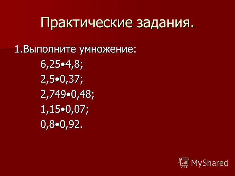 Практические задания. 1. Выполните умножение: 6,254,8; 6,254,8; 2,50,37; 2,50,37; 2,7490,48; 2,7490,48; 1,150,07; 1,150,07; 0,80,92. 0,80,92.