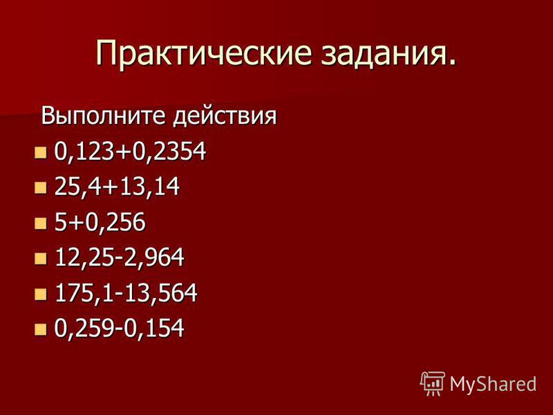 Практические задания. Выполните действия Выполните действия 0,123+0,2354 0,123+0,2354 25,4+13,14 25,4+13,14 5+0,256 5+0,256 12,25-2,964 12,25-2,964 175,1-13,564 175,1-13,564 0,259-0,154 0,259-0,154