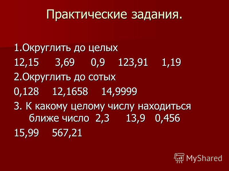 Практические задания. 1. Округлить до целых 12,15 3,69 0,9 123,91 1,19 2. Округлить до сотых 0,128 12,1658 14,9999 3. К какому целому числу находиться ближе число 2,3 13,9 0,456 15,99 567,21