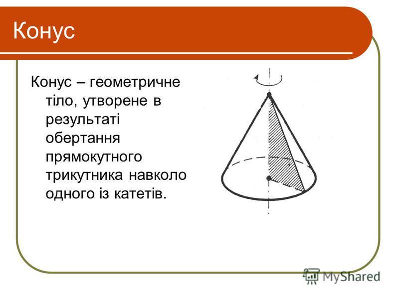 Конус Конус – геометричне тіло, утворене в результаті обертання прямокутного трикутника навколо одного із катетів.