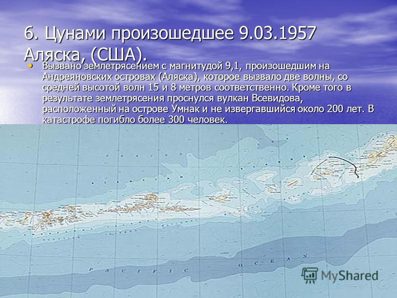 6. Цунами произошедшее 9.03.1957 Аляска, (США). Вызвано землетрясением с магнитудой 9,1, произошедшим на Андреяновских островах (Аляска), которое вызвало две волны, со средней высотой волн 15 и 8 метров соответственно. Кроме того в результате землетр