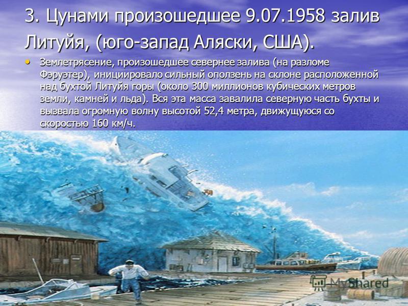 3. Цунами произошедшее 9.07.1958 залив Литуйя, (юго-запад Аляски, США). Землетрясение, произошедшее севернее залива (на разломе Фэруэтер), инициировало сильный оползень на склоне расположенной над бухтой Литуйя горы (около 300 миллионов кубических ме