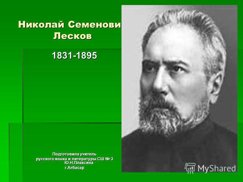 Николай Семенович Лесков 1831-1895 Подготовила учитель русского языка и литературы СШ 3 Ю.Н.Плаксина г.Атбасар