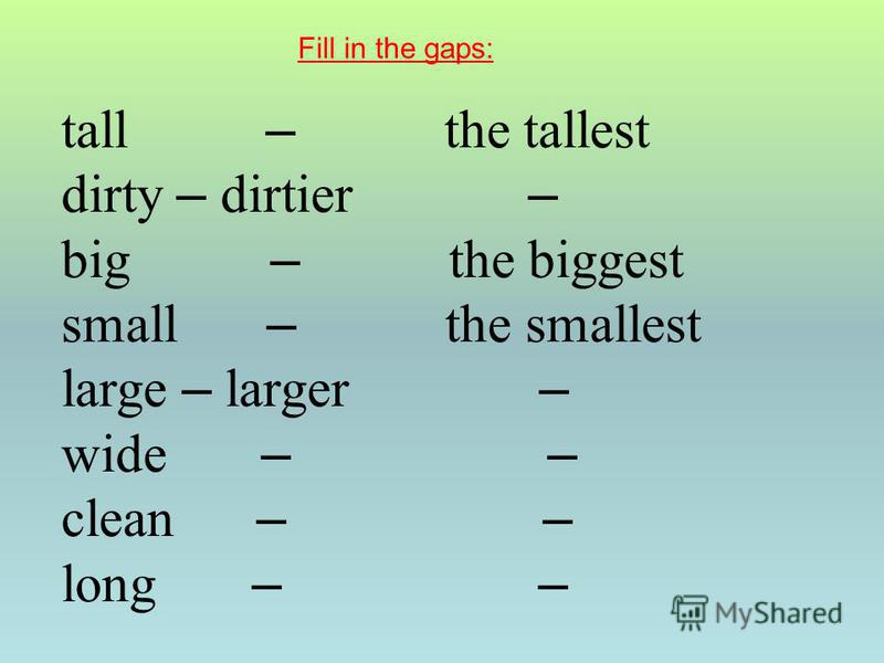 tall – the tallest dirty – dirtier – big – the biggest small – the smallest large – larger – wide – – clean – – long – – Fill in the gaps: