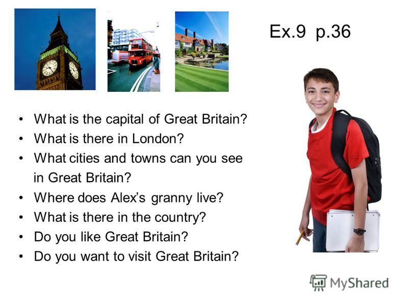 What is the capital of Great Britain? What is there in London? What cities and towns can you see in Great Britain? Where does Alexs granny live? What is there in the country? Do you like Great Britain? Do you want to visit Great Britain? Ex.9 p.36