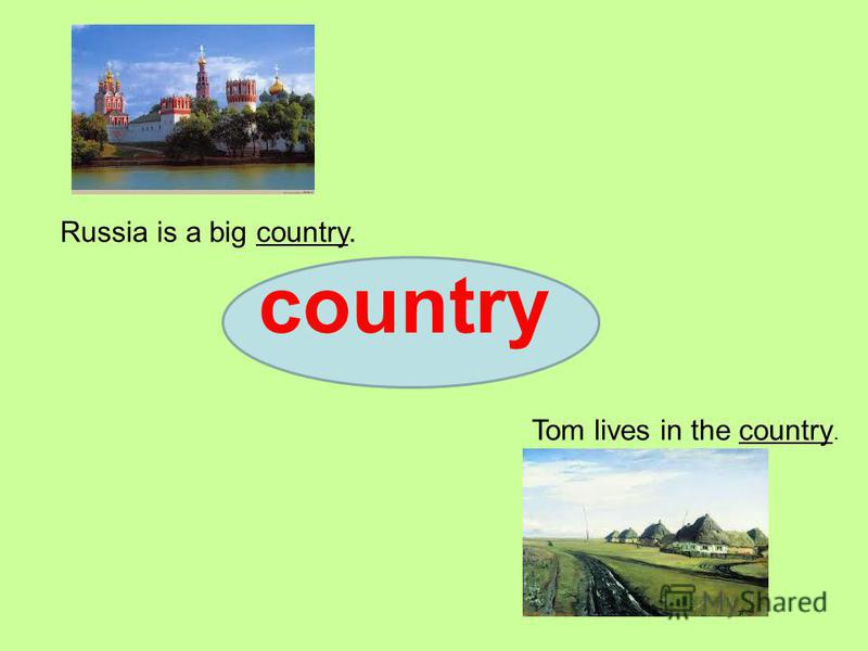 country Russia is a big country. Tom lives in the country.