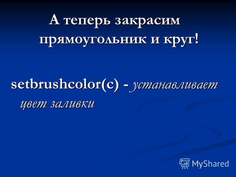 А теперь закрасим прямоугольник и круг! setbrushcolor(c) - устанавливает цвет заливки