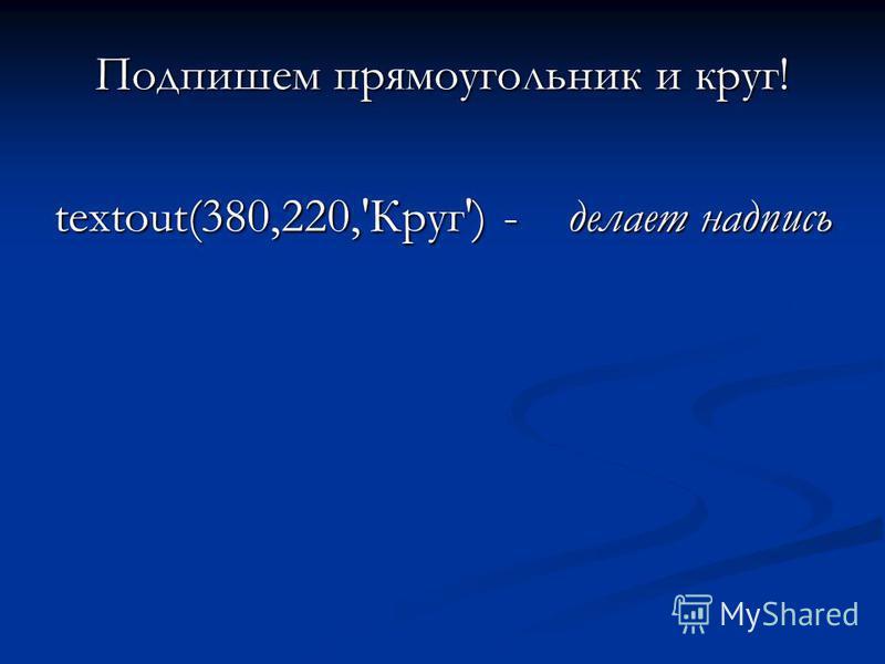 Подпишем прямоугольник и круг! textout(380,220,'Круг') - делает надпись