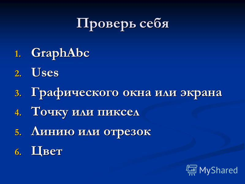 Проверь себя 1. GraphAbc 2. Uses 3. Графического окна или экрана 4. Точку или пиксел 5. Линию или отрезок 6. Цвет