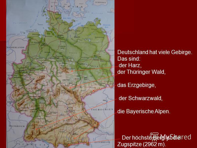 Deutschland hat viele Gebirge. Das sind: der Harz, der Thüringer Wald, das Erzgebirge, der Schwarzwald, die Bayerische Alpen. Der höchste Berg ist die Zugspitze (2962 m).