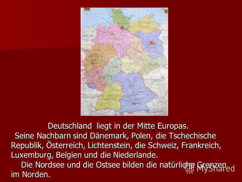 Deutschland liegt in der Mitte Europas. Deutschland liegt in der Mitte Europas. Seine Nachbarn sind Dänemark, Polen, die Tschechische Seine Nachbarn sind Dänemark, Polen, die Tschechische Republik, Österreich, Lichtenstein, die Schweiz, Frankreich, L