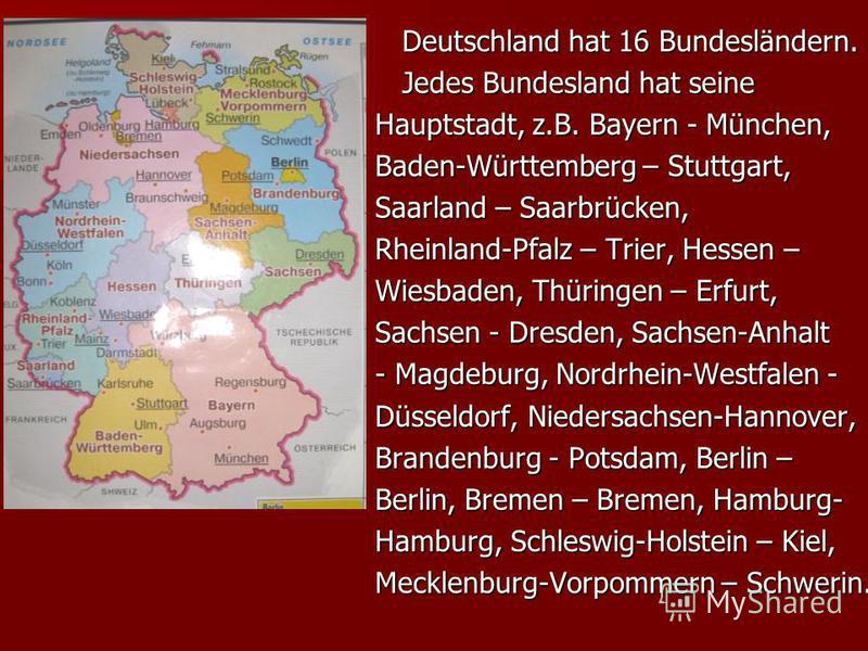 Deutschland hat 16 Bundesländern. Deutschland hat 16 Bundesländern. Jedes Bundesland hat seine Jedes Bundesland hat seine Hauptstadt, z.B. Bayern - München, Baden-Württemberg – Stuttgart, Saarland – Saarbrücken, Rheinland-Pfalz – Trier, Hessen – Wies