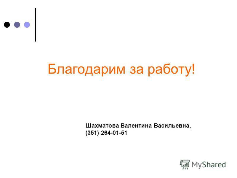 Благодарим за работу! Шахматова Валентина Васильевна, (351) 264-01-51