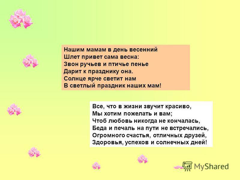 Нашим мамам в день весенний Шлет привет сама весна: Звон ручьев и птичье пенье Дарит к празднику она. Солнце ярче светит нам В светлый праздник наших мам! Все, что в жизни звучит красиво, Мы хотим пожелать и вам; Чтоб любовь никогда не кончалась, Бед