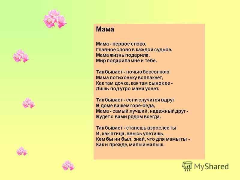 Мама Мама - первое слово, Главное слово в каждой судьбе. Мама жизнь подарила, Мир подарила мне и тебе. Так бывает - ночью бессонною Мама потихоньку всплакнет, Как там дочка, как там сынок ее - Лишь под утро мама уснет. Так бывает - если случится вдру