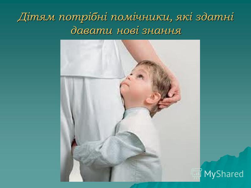 Дітям потрібні помічники, які здатні давати нові знання