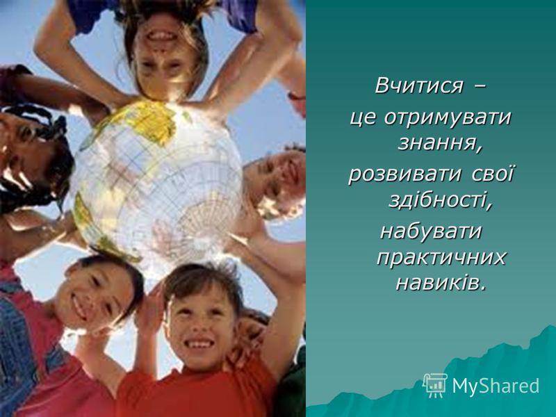 Вчитися – це отримувати знання, розвивати свої здібності, набувати практичних навиків.
