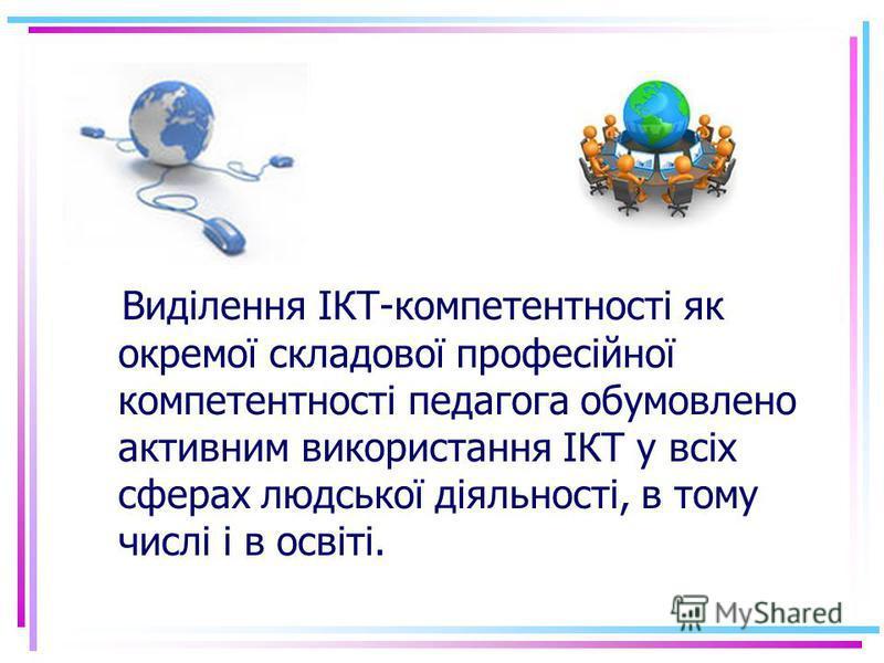 Виділення ІКТ-компетентності як окремої складової професійної компетентності педагога обумовлено активним використання ІКТ у всіх сферах людської діяльності, в тому числі і в освіті.