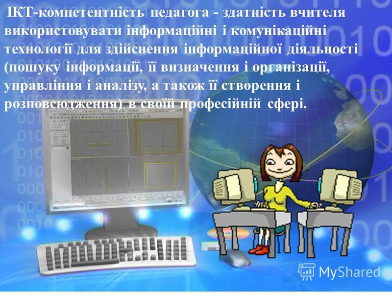 ІКТ-компетентність педагога - здатність вчителя використовувати інформаційні і комунікаційні технології для здійснення інформаційної діяльності (пошуку інформації, її визначення і організації, управління і аналізу, а також її створення і розповсюджен