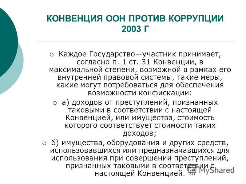 КОНВЕНЦИЯ ООН ПРОТИВ КОРРУПЦИИ 2003 Г Каждое Государствоучастник принимает, согласно п. 1 ст. 31 Конвенции, в максимальной степени, возможной в рамках его внутренней правовой системы, такие меры, какие могут потребоваться для обеспечения возможности