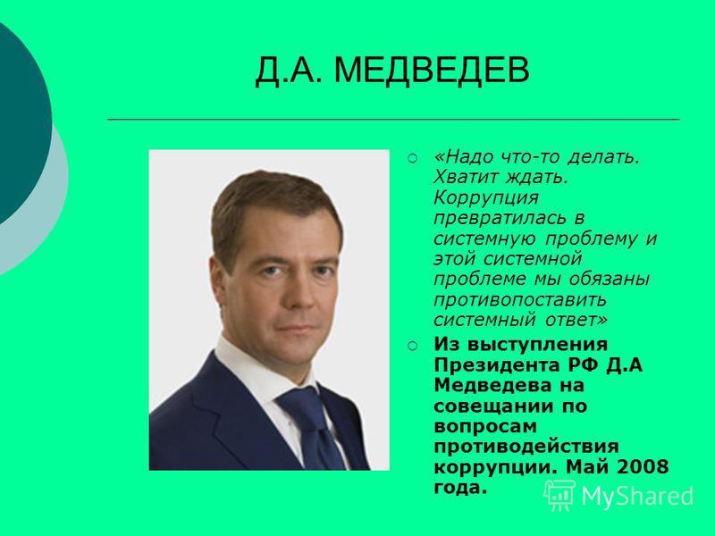 Д.А. МЕДВЕДЕВ «Надо что-то делать. Хватит ждать. Коррупция превратилась в системную проблему и этой системной проблеме мы обязаны противопоставить системный ответ» Из выступления Президента РФ Д.А Медведева на совещании по вопросам противодействия ко
